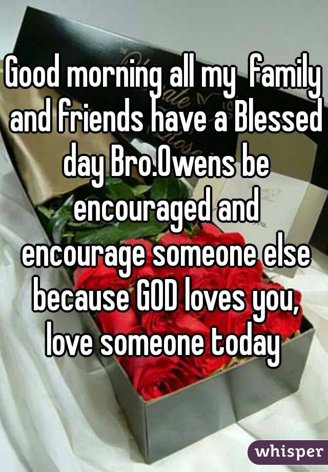 Good Morning All My Family And Friends Have A Blessed Day Broowens