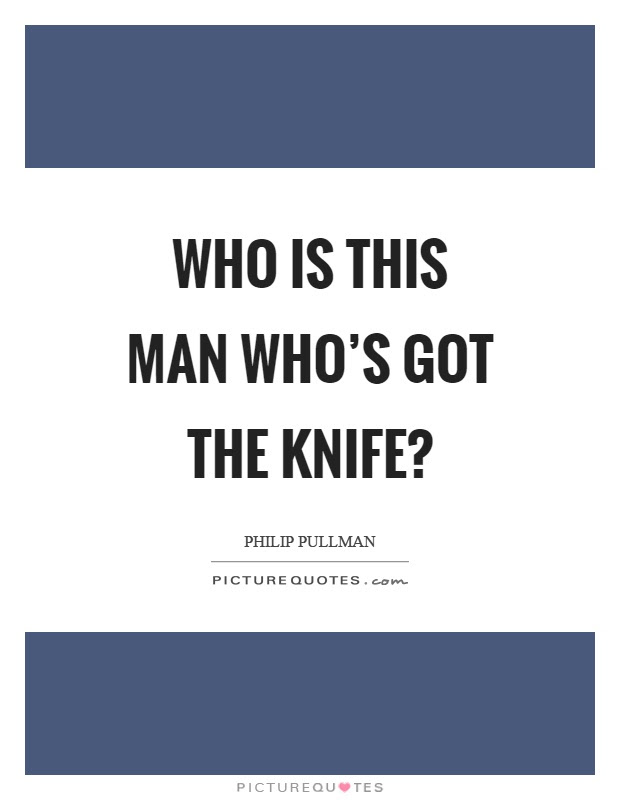 Who Is This Man Whos Got The Knife Picture Quotes