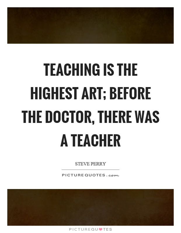 Teaching Is The Highest Art Before The Doctor There Was A Picture Quotes