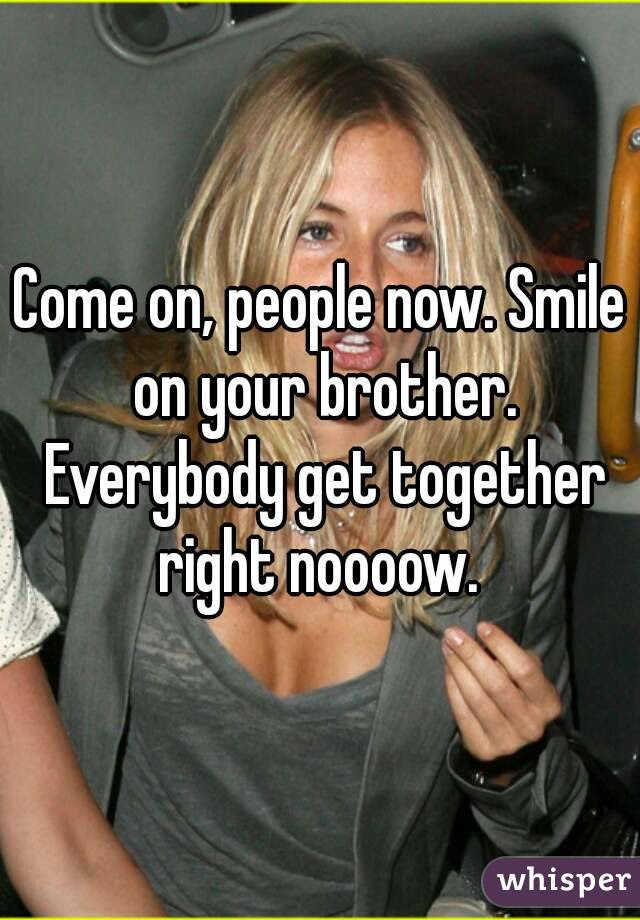 Come On People Now Smile On Your Brother Everybody Get Together