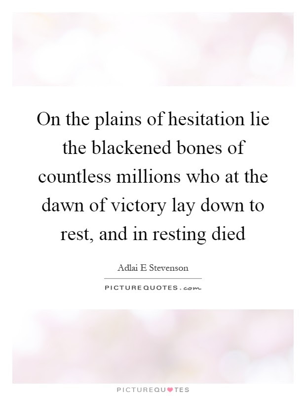 On The Plains Of Hesitation Lie The Blackened Bones Of Countless