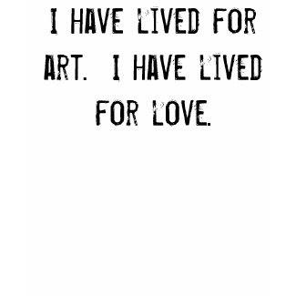 I have lived for art. I have lived for love. shirt