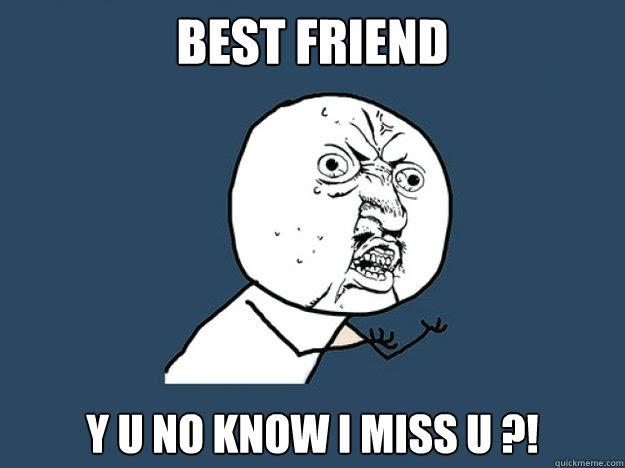 Best Friend Y U No Know I Miss U Y U No Best Friend Quickmeme