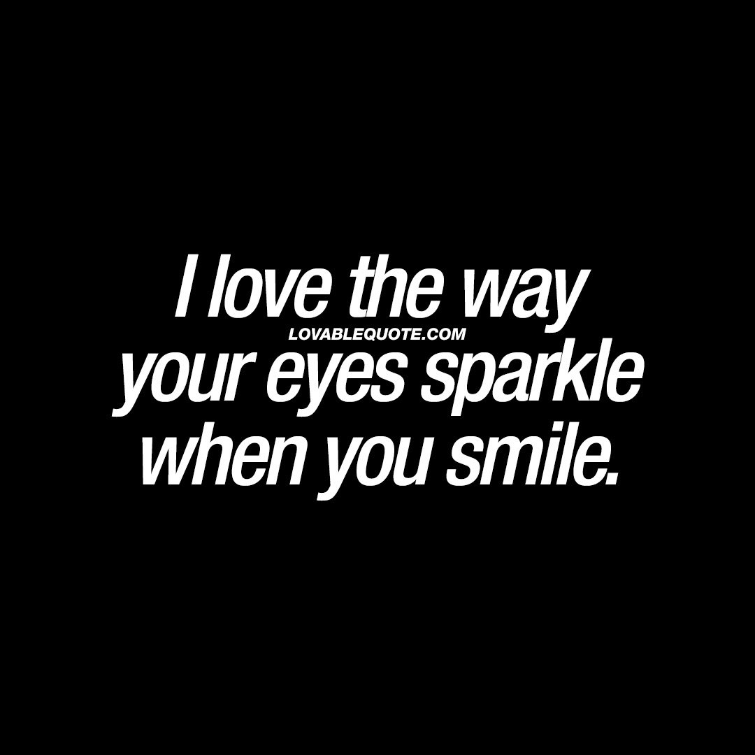 I Love The Way Your Eyes Sparkle When You Smile Quote About Smiling