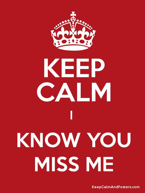 Keep Calm I Know You Miss Me Keep Calm And Posters Generator