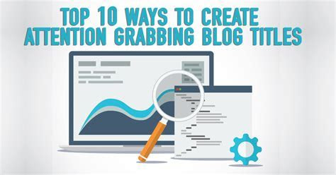 Top 10 Ways To Create Attention Grabbing Blog Titles