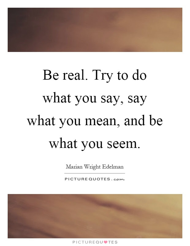 Be Real Try To Do What You Say Say What You Mean And Be What