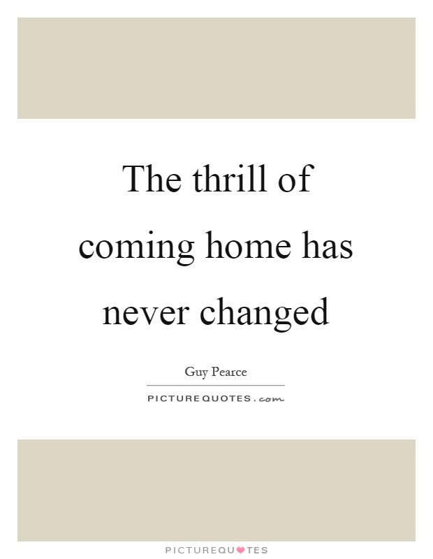The Thrill Of Coming Home Has Never Changed Picture Quotes