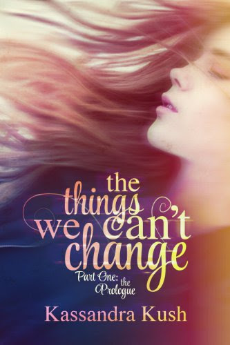 The Things We Can't Change Part One: The Prologue by Kassandra Kush
