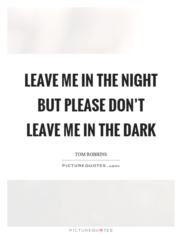 Leave Me In The Night But Please Dont Leave Me In The Dark