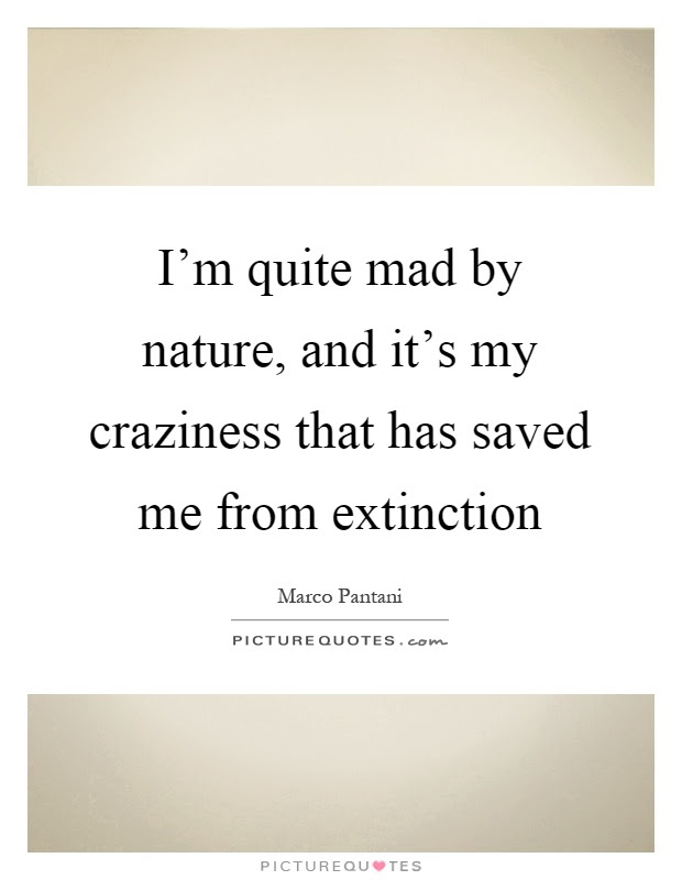 Im Quite Mad By Nature And Its My Craziness That Has Saved Me
