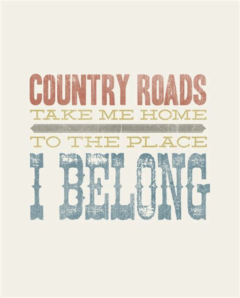 Country roads, take me home, to the place, I belong