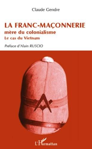 La Franc-Maçonnerie mère du colonialisme. Le cas du Vietnam - Claude Gendre