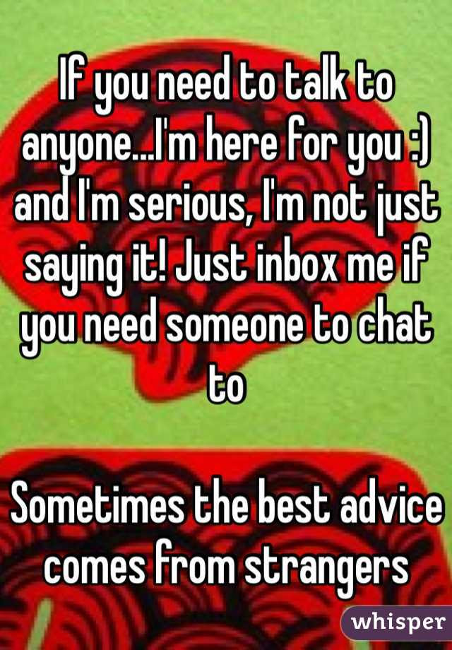 If You Need To Talk To Anyoneim Here For You And Im Serious