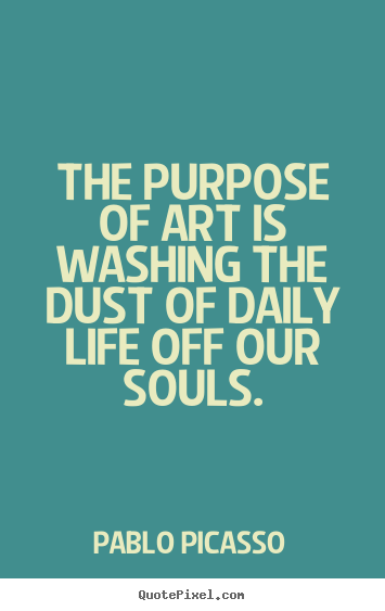 The Purpose Of Art Is Washing The Dust Of Daily Life Pablo Picasso