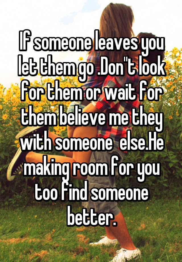 If Someone Leaves You Let Them Go Dont Look For Them Or Wait For