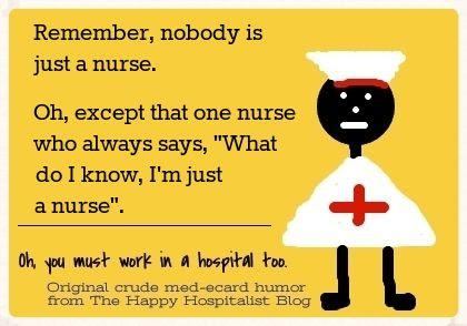 "Remember, nobody is just a nurse.  Oh, except that one nurse who always says, ""What do I know, I'm just a nurse"" ecard humor photo."