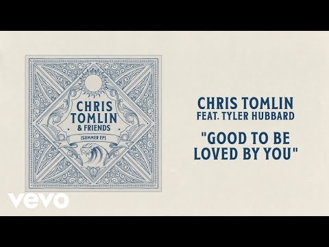 Good To Be Loved By You Chris Tomlin & Tyler Hubbard