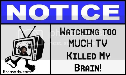 watching too much tv killed my brain
