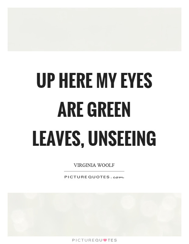Up Here My Eyes Are Green Leaves Unseeing Picture Quotes