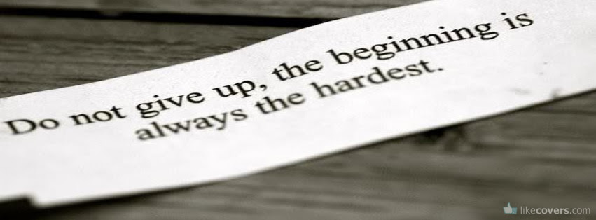 Do Not Give Up The Beginning Is Always The Hardest Facebook Covers