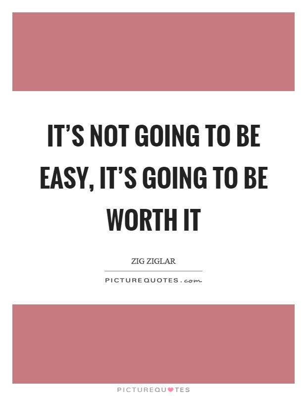 Its Not Going To Be Easy Its Going To Be Worth It Picture Quotes