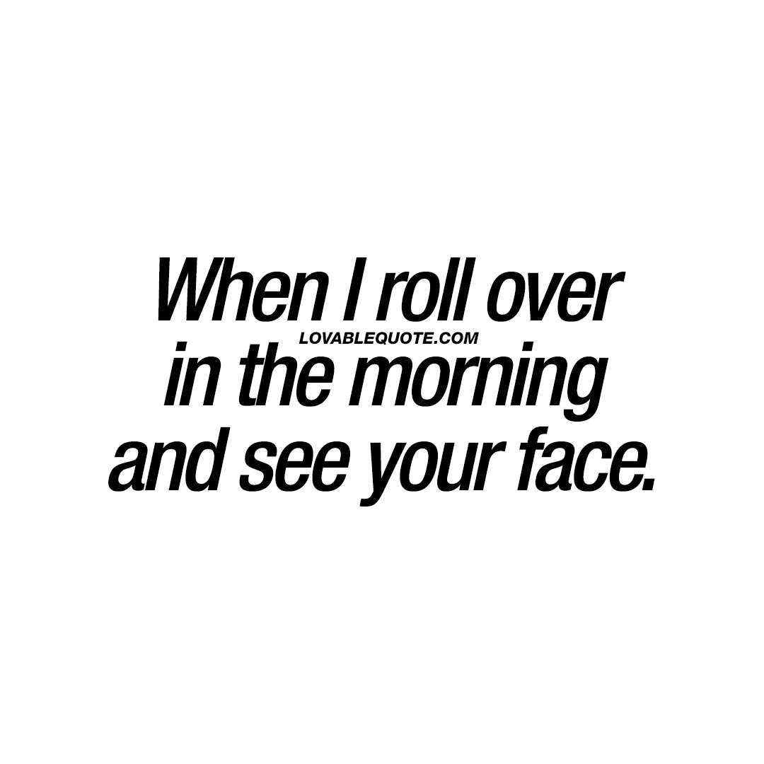 When I Roll Over In The Morning And See Your Face Cute Morning Quote