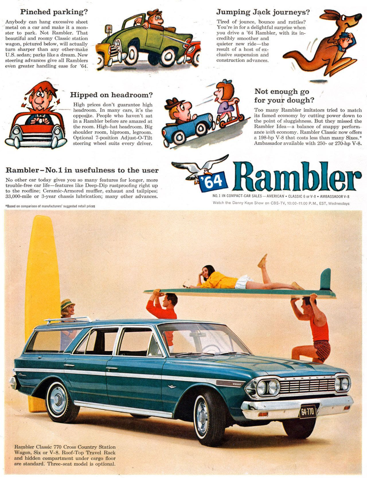 Pinched parking? Anybody can hang excessive sheet metal on a car and make it a mon-ster to park. Not Rambler. That beautiful and roomy Classic station wagon, pictumd below, will actually _ turn sharper than any other-make U.S. sedan; parks like a dream. New steering advances give all Ramblers area greater handling ease for '64:  Jumping Jack journeys? Tired of jounce, bounce and rattles? You're in for a delightful surprise when you drive a '64 Rambler, with its in-credibly smoother and quieter new ride—the result of a host of ex-clusive suspension and construction advances.  Hipped on headroom? High prices don't guarantee high — headroom. In many cars, it's the opposite. People who haven't sat in a Rambler before are amazed at the room. High-hat headroom. Big shoulder room, hiproom, legroom. Optional 7-position Adjust-O-Tilt steering wheel suits every driver.  Rambler-No.1 in usefulness to the user No other car today gives you so many features for longer, more trouble-free car life—features like Deep-Dip rustproofing right up to the roofline; Ceramic-Armored muffler, exhaust and tailpipes; 33,000-mile or 3-year chassis lubrication; many other advances.  *Based on comparison of manufacturers' suuested retail prices  .1111111P Not enough go for your dough? Too many Rambler imitators tried to match its famed economy by cutting power down to the point of sluggishness. But they missed the Rambler Idea—a balance of snappy perform-arias ?with economy. Rambler Classic now offers a 198-hp V-8 that costs less than many Sixes.' Ambassador available with 250- or 270-hp V-8.  Rambler  NO.1 IN COMPACT.CAR SALES—AMERICAN • CLASSIC 6 or V-8 • AMBASSADOR V-8 Watch the Danny Kaye Show on CBS-TV, 10:00-11:00 P.M., EST, Wednesdays  Rambler Classic 770 Cross Country Station Wagon, Six or V-8. Roof-Top Travel Rack and hidden compartment under cargo floor are standard. Three-seat model is optional.
