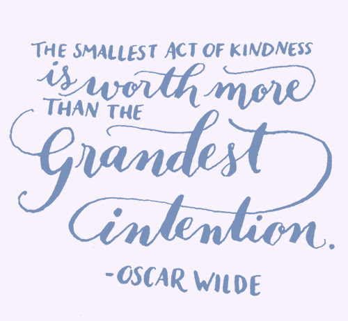 Day 126: The smallest act of kindness is worth more than the grandest intention. -Oscar Wilde.