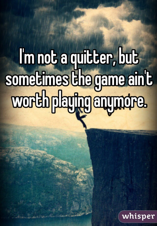 Im Not A Quitter But Sometimes The Game Aint Worth Playing Anymore