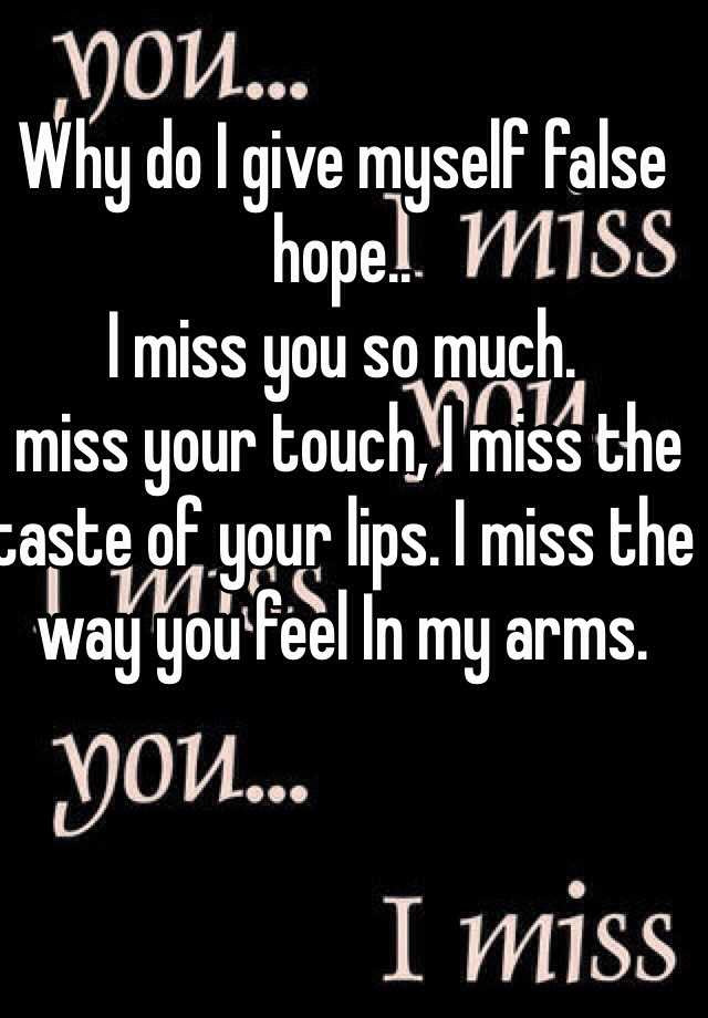 Why Do I Give Myself False Hope I Miss You So Much I Miss Your