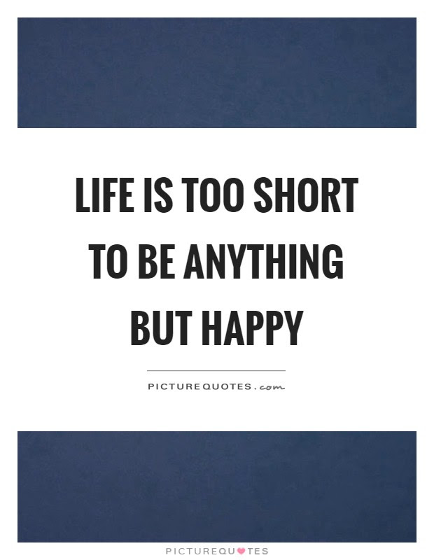 Life Is Too Short To Be Anything But Happy Picture Quotes