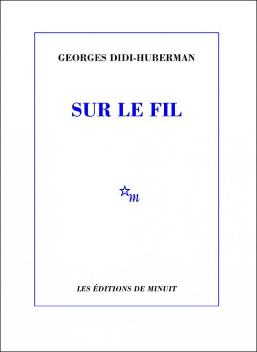 """""""Sur le fil"""" de Georges Didi-Huberman (éditions de Minuit)"""