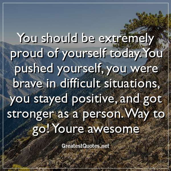 You Should Be Extremely Proud Of Yourself Today You Pushed Yourself