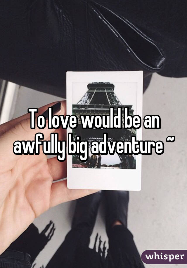 To Love Would Be An Awfully Big Adventure