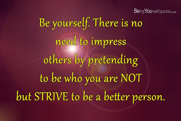Be Yourself There Is No Need To Impress Others By Pretending Being