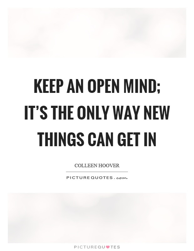 Keep An Open Mind Its The Only Way New Things Can Get In Picture