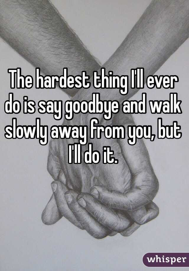 The Hardest Thing Ill Ever Do Is Say Goodbye And Walk Slowly Away