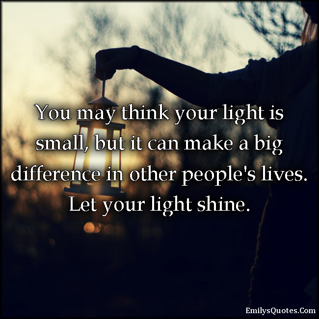 You May Think Your Light Is Small But It Can Make A Big Difference