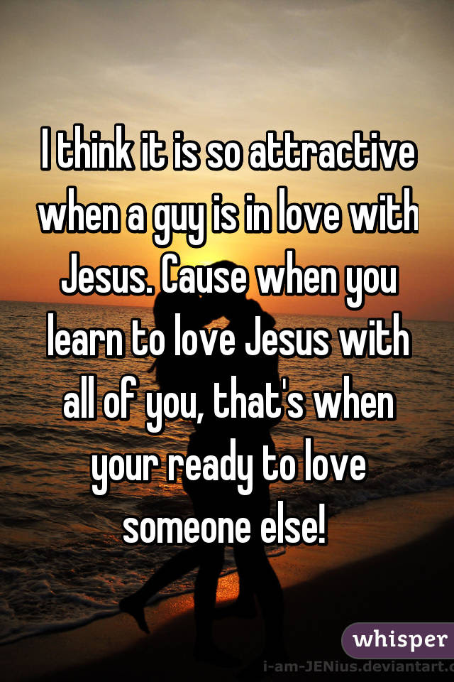 I Think It Is So Attractive When A Guy Is In Love With Jesus Cause