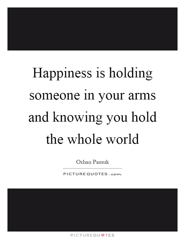 Happiness Is Holding Someone In Your Arms And Knowing You Hold