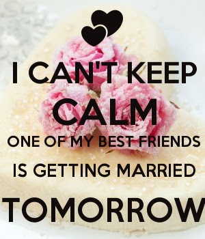 I Cant Keep Calm One Of My Best Friends Is Getting Married Tomorrow