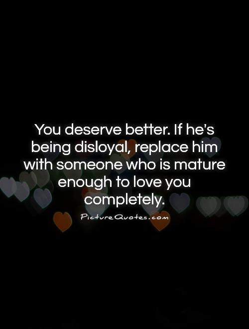 You Deserve Better If Hes Being Disloyal Replace Him With