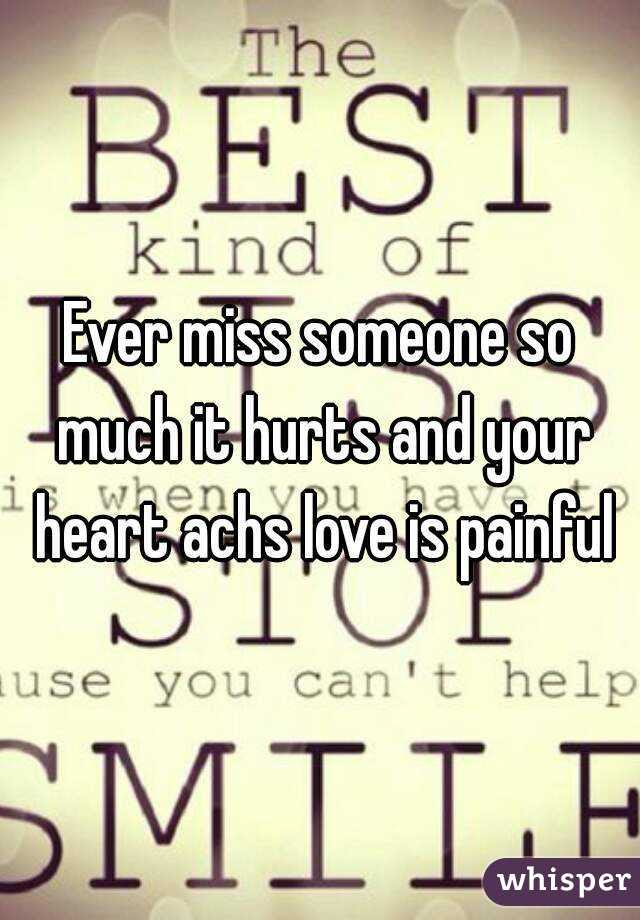Ever Miss Someone So Much It Hurts And Your Heart Achs Love Is Painful