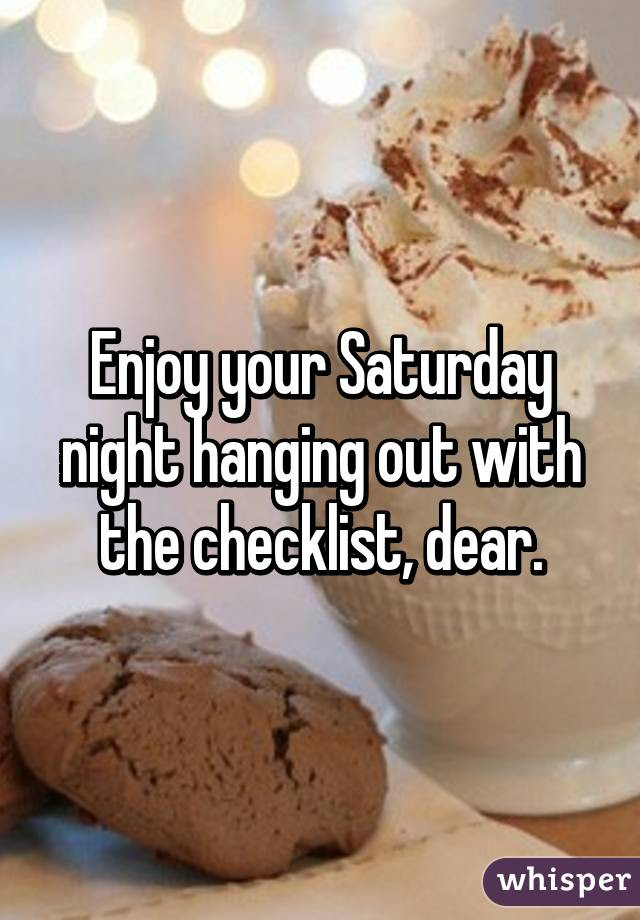 Enjoy Your Saturday Night Hanging Out With The Checklist Dear