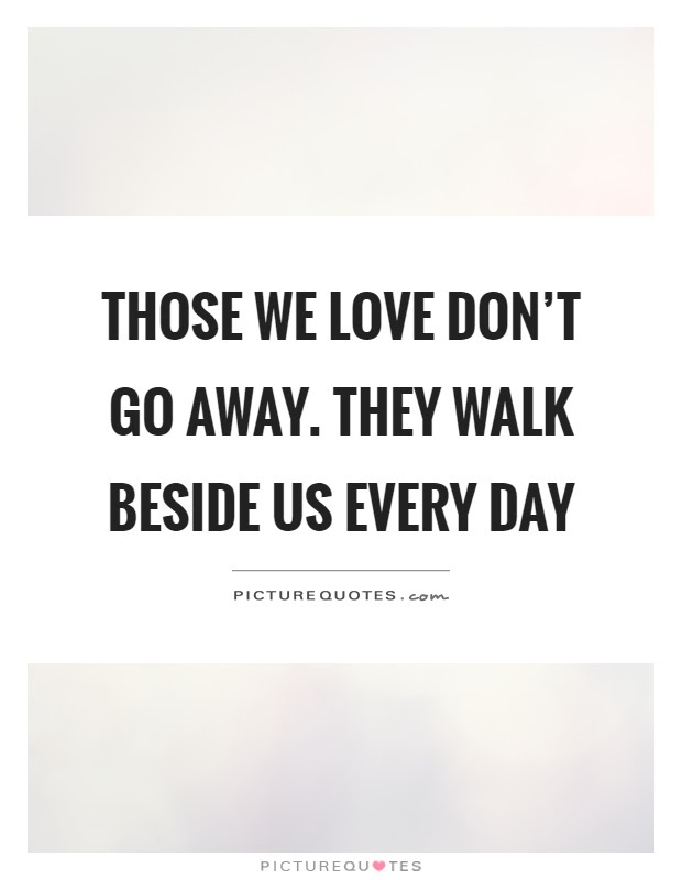 Those We Love Dont Go Away They Walk Beside Us Every Day Picture