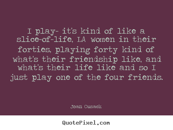 Quotes About Friendship I Play Its Kind Of Like A Slice Of Life