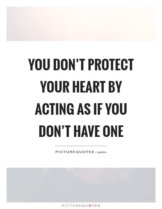 You Dont Protect Your Heart By Acting As If You Dont Have One