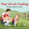 That Uh-Oh Feeling: A story about touch (I'm a Great Little Kid) - Kathryn Cole, Qin Leng