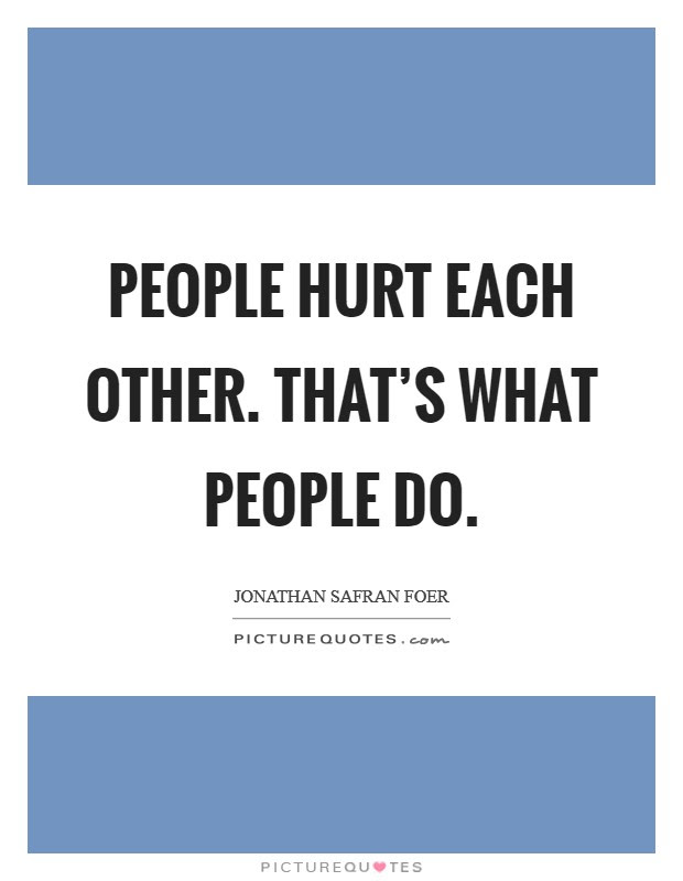 People Hurt Each Other Thats What People Do Picture Quotes